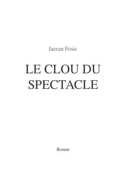 LE CLOU DU SPECTACLE (Jaeran Fosic) – Roman court – Paru le 1er août 2013, écrit en février et mars 2013.