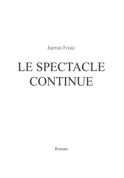 Le spectacle continue (Jaeran Fosic) – Roman – Paru le 1er septembre 2013, écrit d'avril à juin 2013.