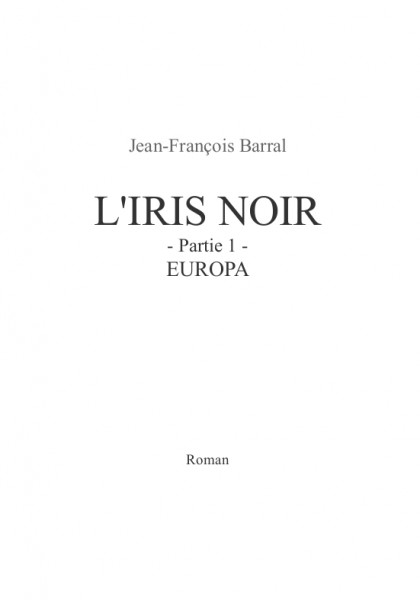 L'Iris Noir - partie 1 - Europa (Jean-François B.) – Roman d'anticipation – Paru pour la première fois en 2008, réédité le 1er novembre 2013, écrit de 2003 à 2008.
