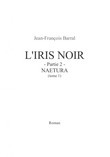 L'Iris Noir - partie 2 - Naetura (tome 1) (Jean-François B.) – Roman d'anticipation – Paru le 1er novembre 2013, écrit de 2008 à 2012.