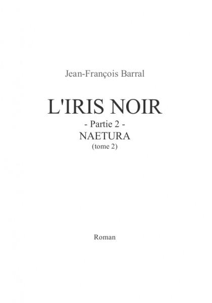 L'Iris Noir - partie 2 - Naetura (tome 2) (Jean-François B.) – Roman d'anticipation – Paru le 1er novembre 2013, écrit de 2008 à 2012.