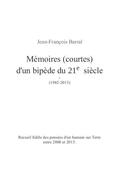 Mémoires (courtes) d'un bipède du 21eme siècle (Jean-François B.) – Recueil – Paru le 1er avril 2014, écrit de 2000 à 2014.