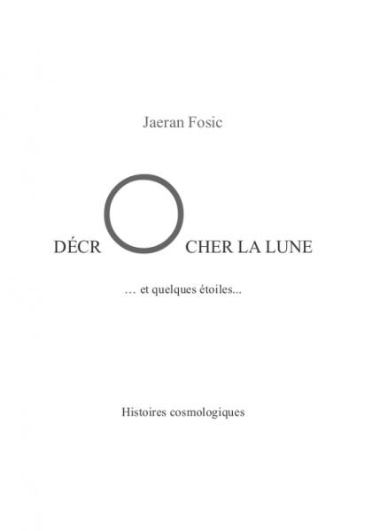 DÉCROCHER LA LUNE... et quelques étoiles... (Jaeran Fosic) – Nouvelle et récits – Paru le 16 août 2014, écrit en novembre 2012 et durant l'été 2014.