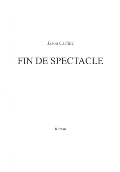 Fin De Spectacle (Jason Carfine) – Roman – A paraître, écrit du printemps 2013 à août 2014.