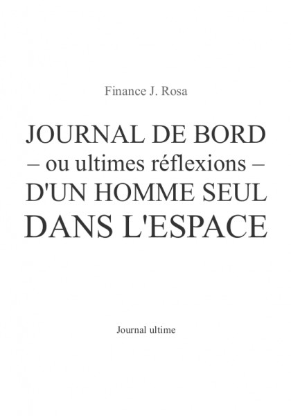 Journal de bord - ou ultimes réflexions - d'un homme seul dans l'espace (Finance J. Rosa) – Journal ultime – A paraître, écrit au printemps 2015.